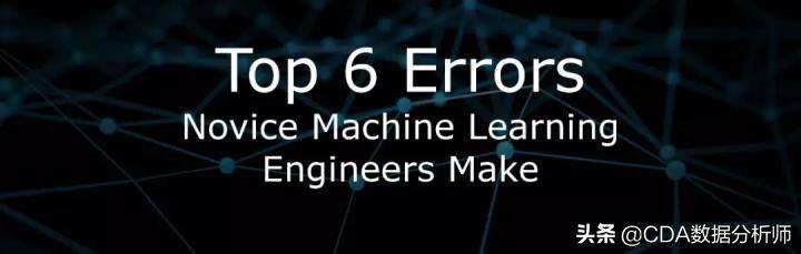 新手机器学习工程师最容易犯的6大错误